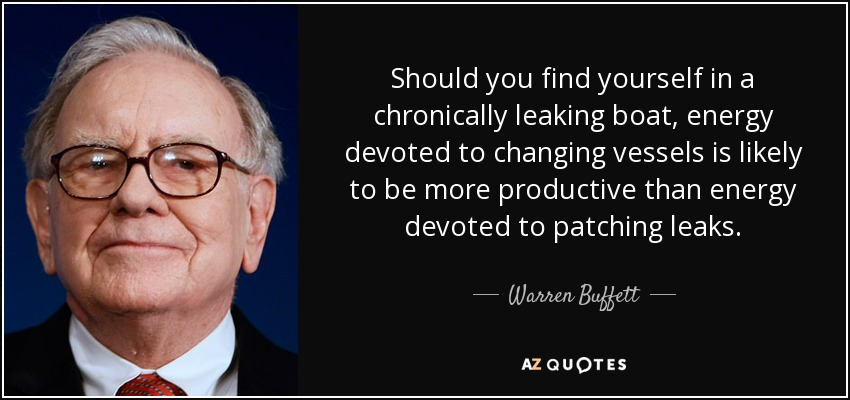Should you find yourself in a chronically leaking boat, energy devoted to changing vessels is likely to be more productive than energy devoted to patching leaks. - Warren Buffett