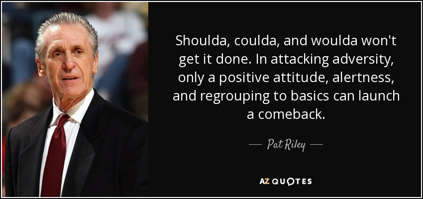 Shoulda, coulda, and woulda won't get it done. In attacking adversity, only a positive attitude, alertness, and regrouping to basics can launch a comeback. - Pat Riley