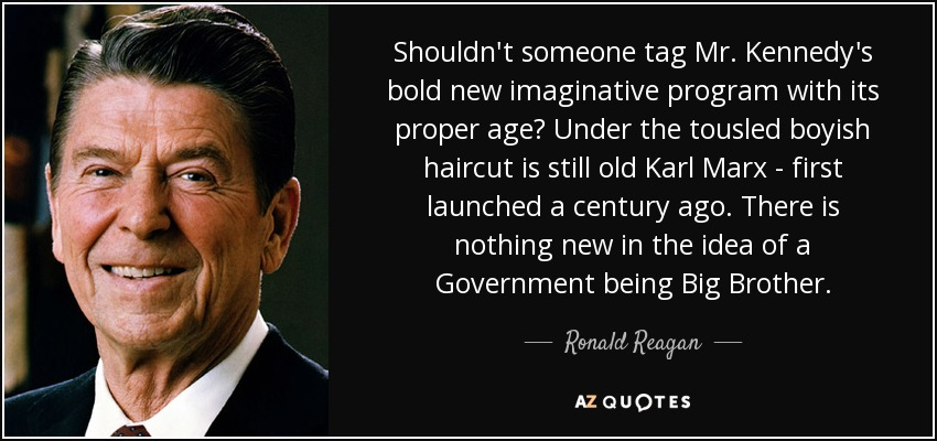 Shouldn't someone tag Mr. Kennedy's bold new imaginative program with its proper age? Under the tousled boyish haircut is still old Karl Marx - first launched a century ago. There is nothing new in the idea of a Government being Big Brother. - Ronald Reagan