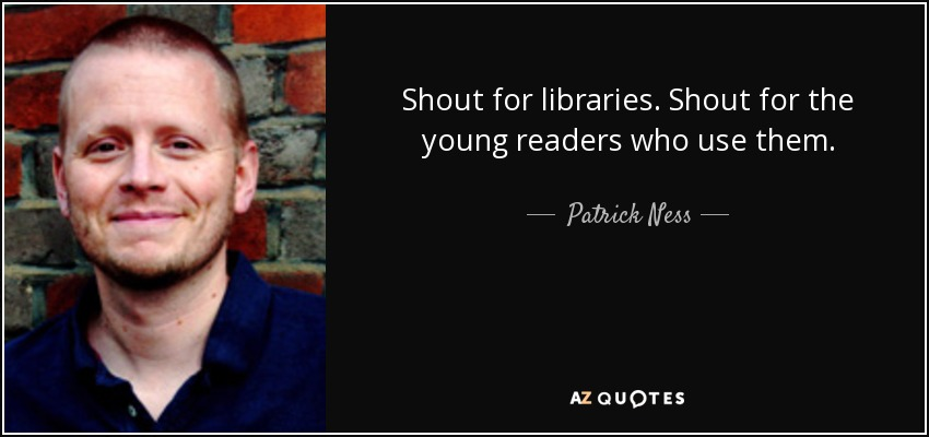 Shout for libraries. Shout for the young readers who use them. - Patrick Ness