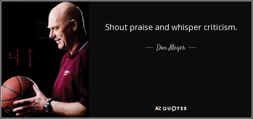 Shout praise and whisper criticism. - Don Meyer