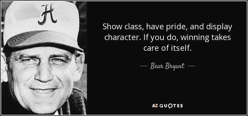 Show class, have pride, and display character. If you do, winning takes care of itself. - Bear Bryant