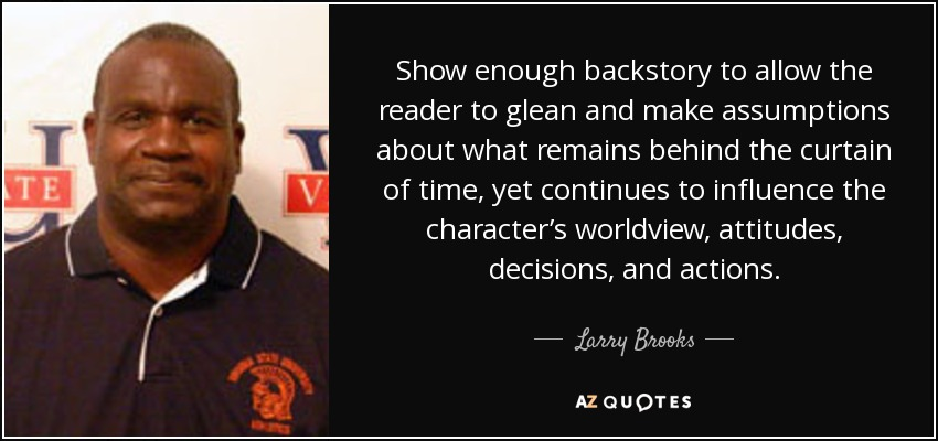 Show enough backstory to allow the reader to glean and make assumptions about what remains behind the curtain of time, yet continues to influence the character's worldview, attitudes, decisions, and actions. - Larry Brooks