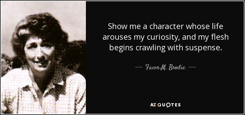 Show me a character whose life arouses my curiosity, and my flesh begins crawling with suspense. - Fawn M. Brodie