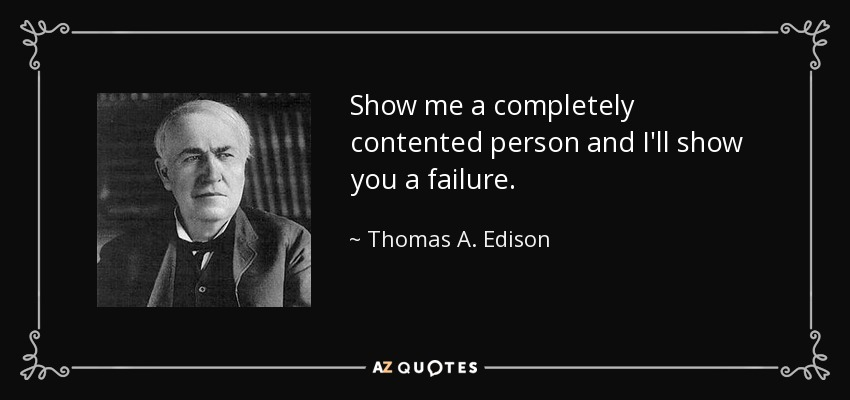 Show me a completely contented person and I'll show you a failure. - Thomas A. Edison