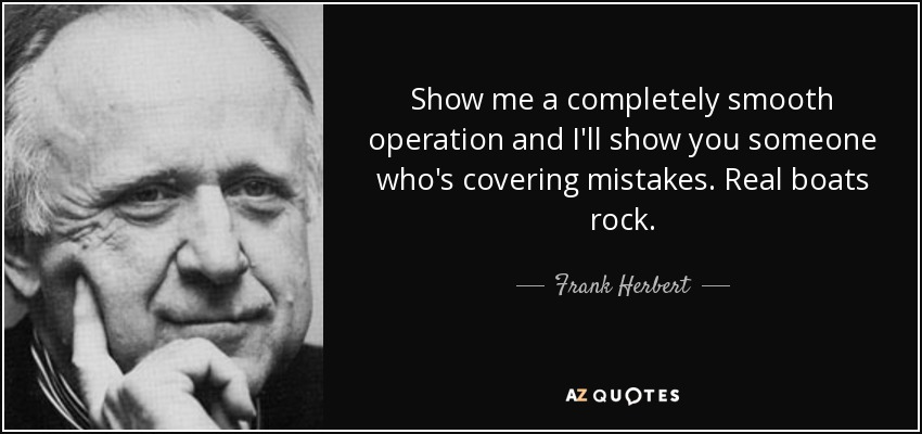 Show me a completely smooth operation and I'll show you someone who's covering mistakes. Real boats rock. - Frank Herbert