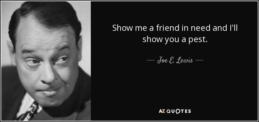 Show me a friend in need and I'll show you a pest. - Joe E. Lewis