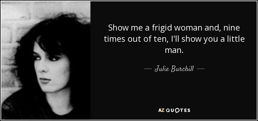 Show me a frigid woman and, nine times out of ten, I'll show you a little man. - Julie Burchill