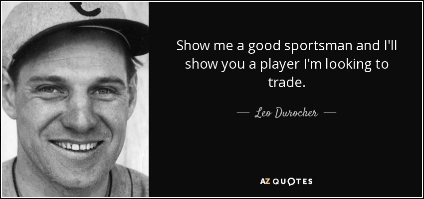 Show me a good sportsman and I'll show you a player I'm looking to trade. - Leo Durocher