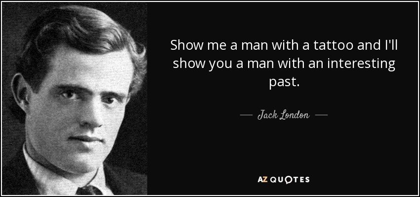Show me a man with a tattoo and I'll show you a man with an interesting past. - Jack London