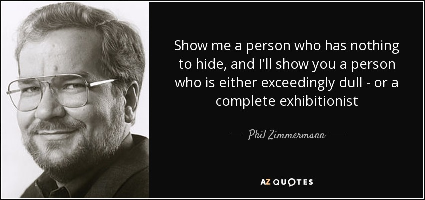 Nothing To Hide Quotes: Phil Zimmermann Quote: Show Me A Person Who Has Nothing To