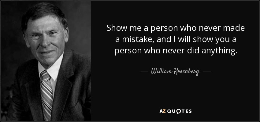 Show me a person who never made a mistake, and I will show you a person who never did anything. - William Rosenberg