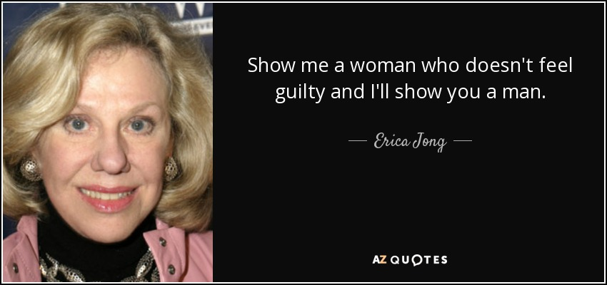 Show me a woman who doesn't feel guilty and I'll show you a man. - Erica Jong