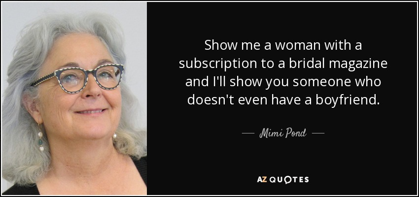 Show me a woman with a subscription to a bridal magazine and I'll show you someone who doesn't even have a boyfriend. - Mimi Pond