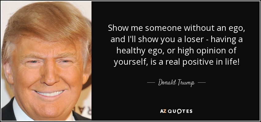 Show me someone without an ego, and I'll show you a loser - having a healthy ego, or high opinion of yourself, is a real positive in life! - Donald Trump