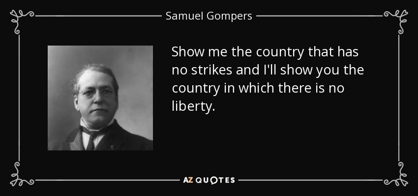 Show me the country that has no strikes and I'll show you the country in which there is no liberty. - Samuel Gompers