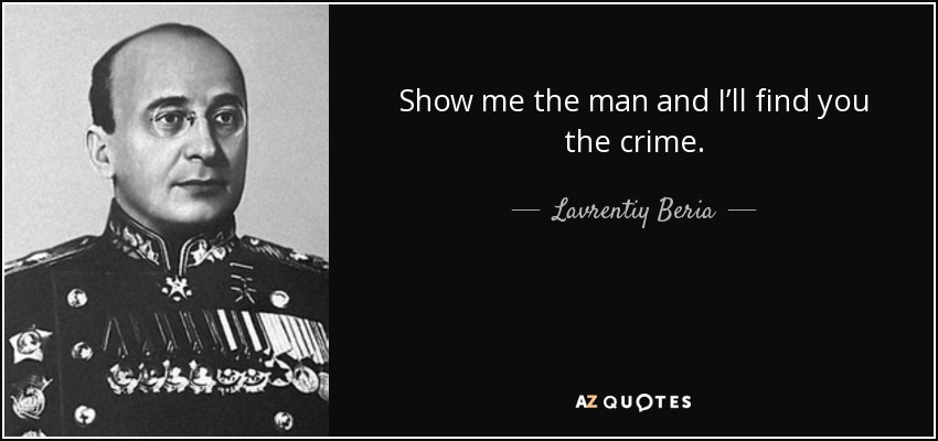 Show me the man and I'll find you the crime. - Lavrentiy Beria