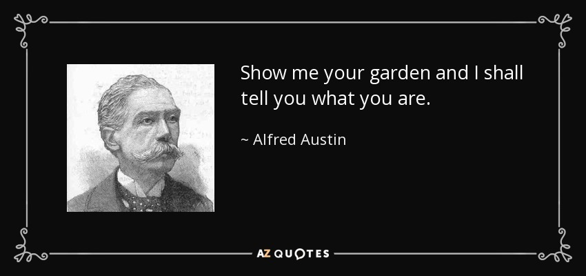 Show me your garden and I shall tell you what you are. - Alfred Austin