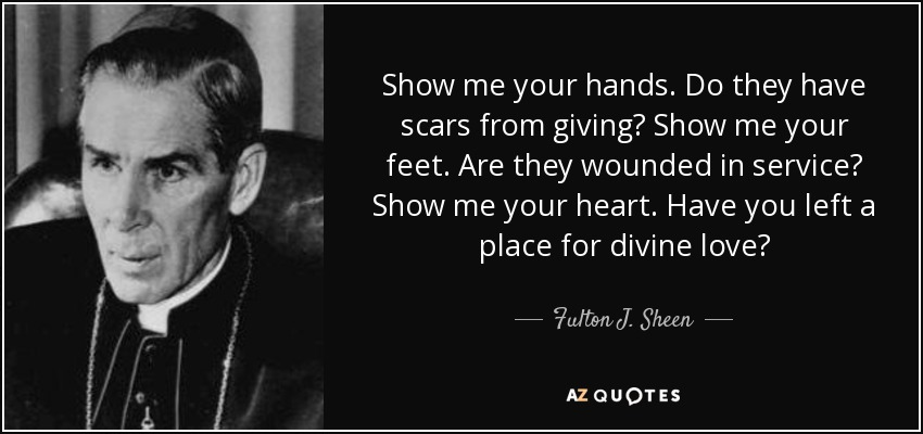 Show me your hands. Do they have scars from giving? Show me your feet. Are they wounded in service? Show me your heart. Have you left a place for divine love? - Fulton J. Sheen