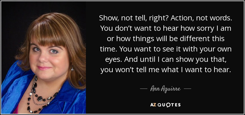 Show, not tell, right? Action, not words. You don't want to hear how sorry I am or how things will be different this time. You want to see it with your own eyes. And until I can show you that, you won't tell me what I want to hear. - Ann Aguirre