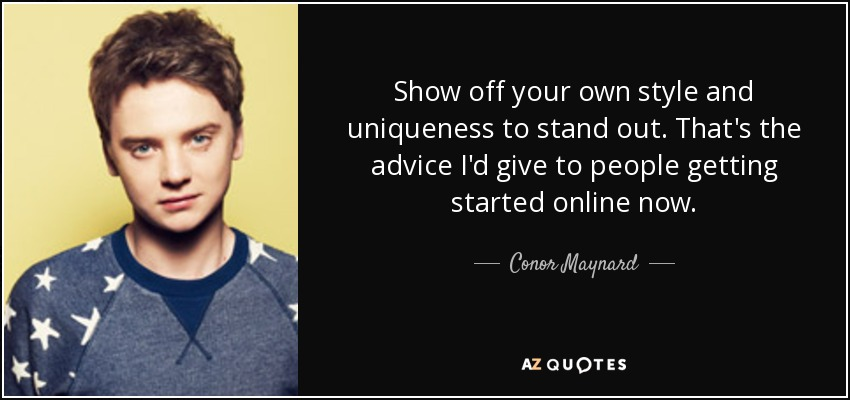Show off your own style and uniqueness to stand out. That's the advice I'd give to people getting started online now. - Conor Maynard