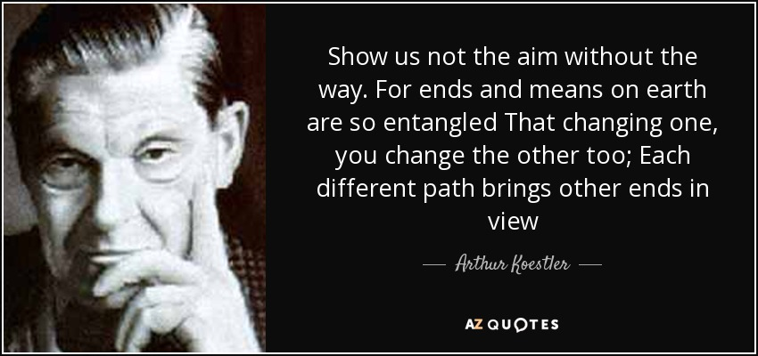 Show us not the aim without the way. For ends and means on earth are so entangled That changing one, you change the other too; Each different path brings other ends in view - Arthur Koestler