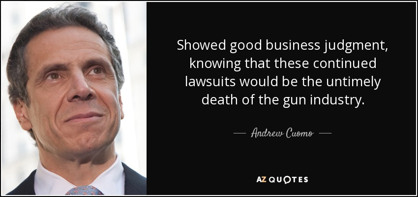 Showed good business judgment, knowing that these continued lawsuits would be the untimely death of the gun industry. - Andrew Cuomo