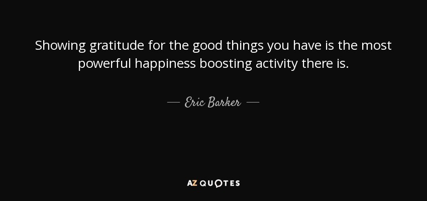 Showing gratitude for the good things you have is the most powerful happiness boosting activity there is. - Eric Barker