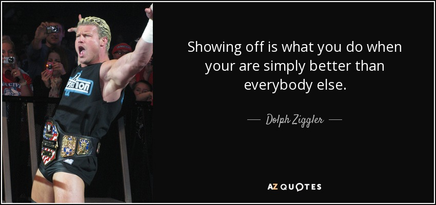 Showing off is what you do when your are simply better than everybody else. - Dolph Ziggler