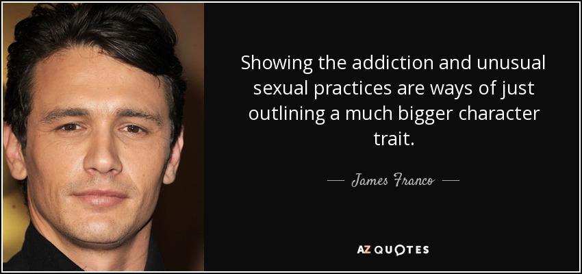 Showing the addiction and unusual sexual practices are ways of just outlining a much bigger character trait. - James Franco
