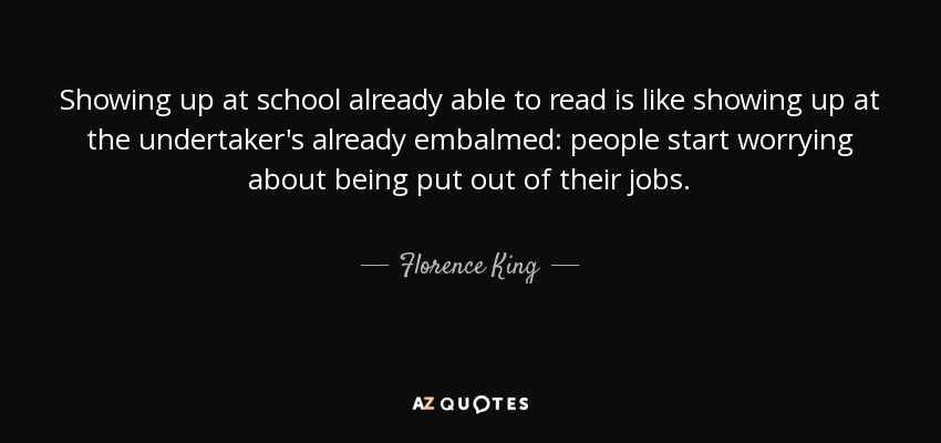 Showing up at school already able to read is like showing up at the undertaker's already embalmed: people start worrying about being put out of their jobs. - Florence King