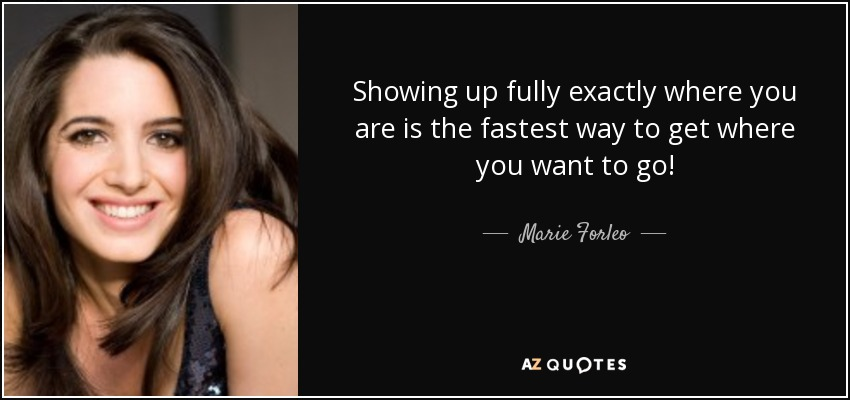 Showing up fully exactly where you are is the fastest way to get where you want to go! - Marie Forleo