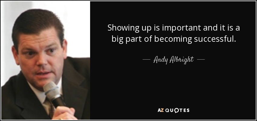 Showing up is important and it is a big part of becoming successful. - Andy Albright