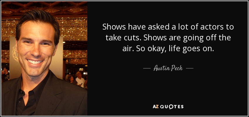 Shows have asked a lot of actors to take cuts. Shows are going off the air. So okay, life goes on. - Austin Peck
