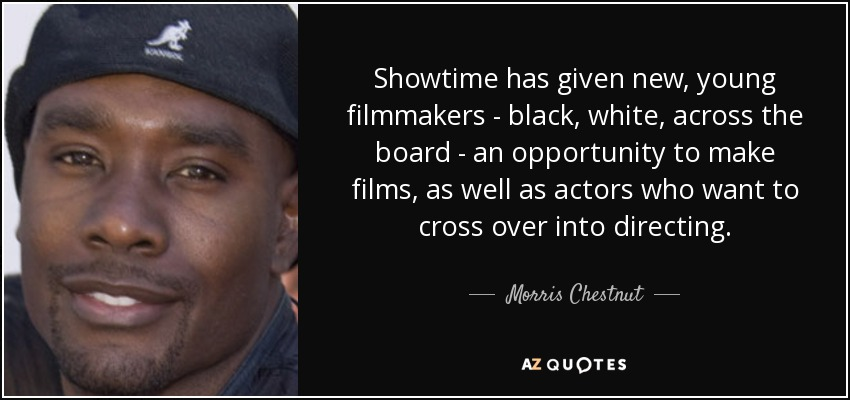 Showtime has given new, young filmmakers - black, white, across the board - an opportunity to make films, as well as actors who want to cross over into directing. - Morris Chestnut