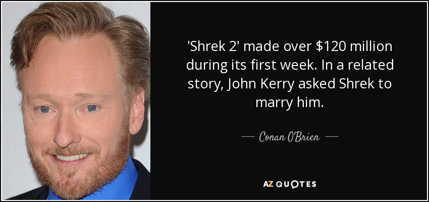 'Shrek 2' made over $120 million during its first week. In a related story, John Kerry asked Shrek to marry him. - Conan O'Brien