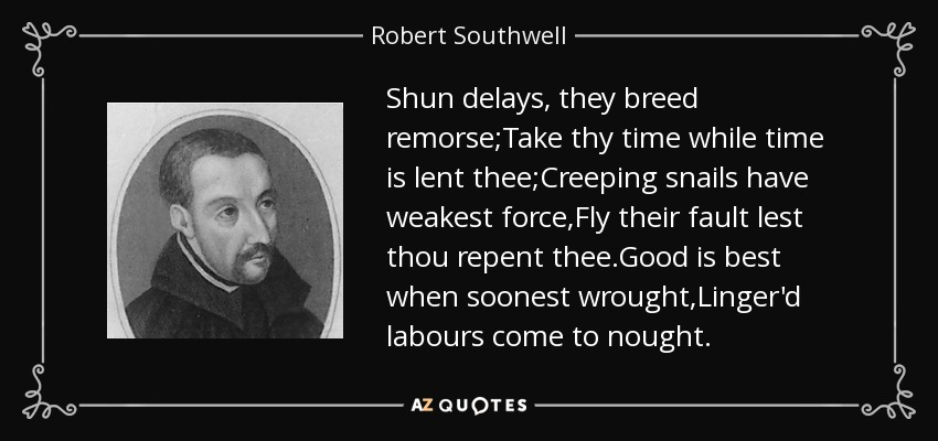 Shun delays, they breed remorse;Take thy time while time is lent thee;Creeping snails have weakest force,Fly their fault lest thou repent thee.Good is best when soonest wrought,Linger'd labours come to nought. - Robert Southwell