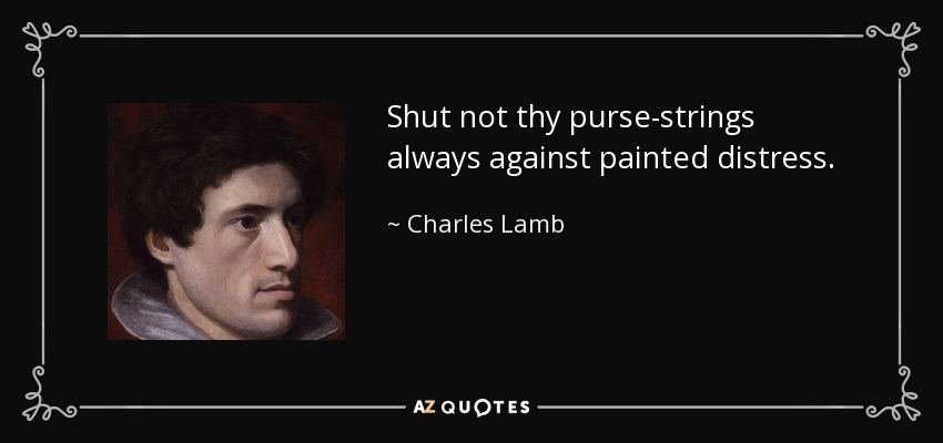 Shut not thy purse-strings always against painted distress. - Charles Lamb