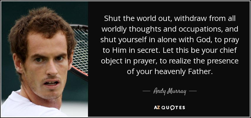 Shut the world out, withdraw from all worldly thoughts and occupations, and shut yourself in alone with God, to pray to Him in secret. Let this be your chief object in prayer, to realize the presence of your heavenly Father. - Andy Murray