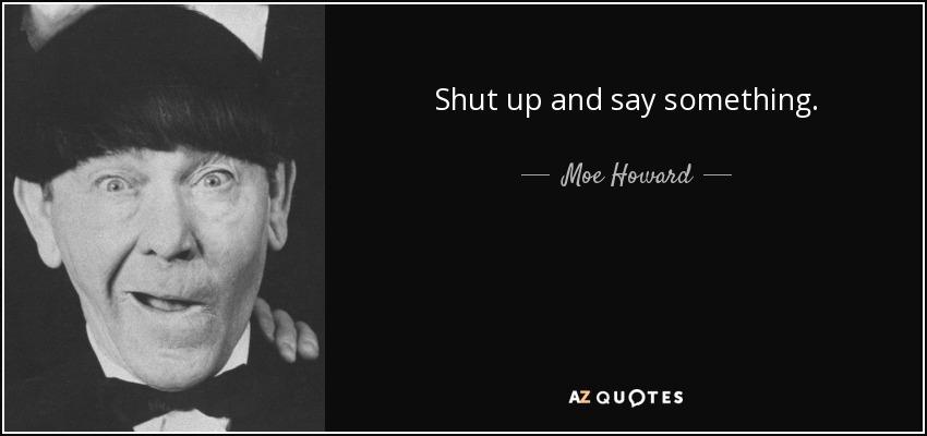 Shut up and say something. - Moe Howard