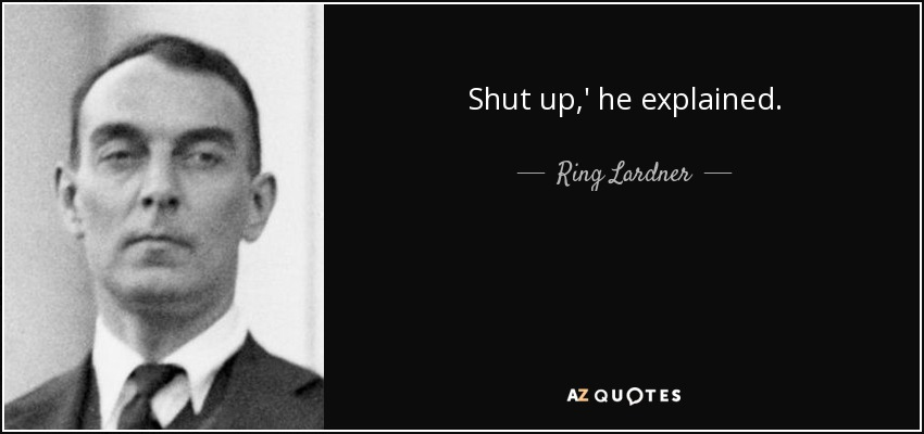 Shut up,' he explained. - Ring Lardner