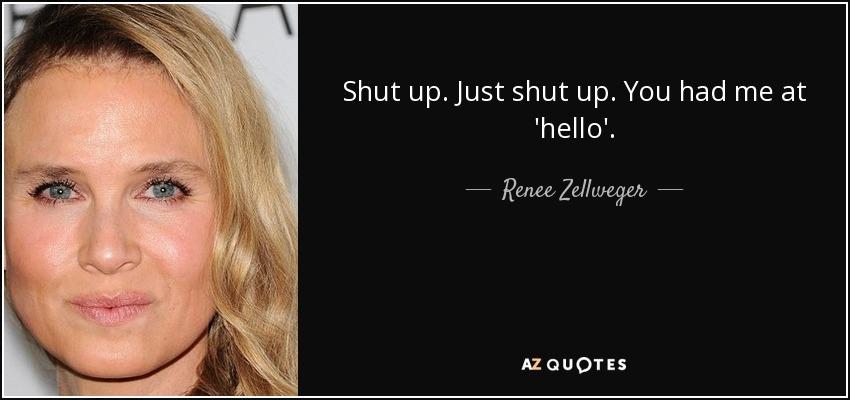 Shut up. Just shut up. You had me at 'hello'. - Renee Zellweger