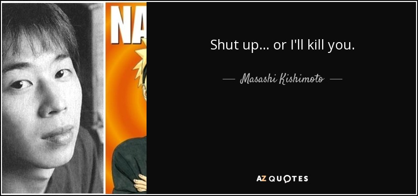 Shut up or I'll kill you. - Masashi Kishimoto