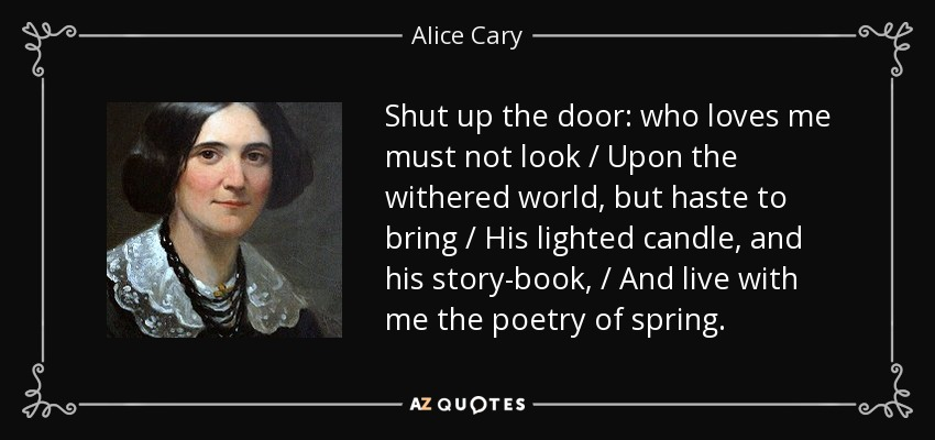 Shut up the door: who loves me must not look / Upon the withered world, but haste to bring / His lighted candle, and his story-book, / And live with me the poetry of spring. - Alice Cary