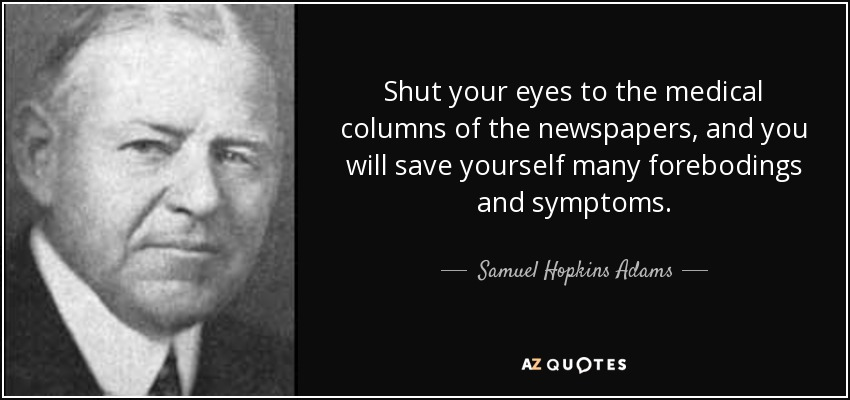Shut your eyes to the medical columns of the newspapers, and you will save yourself many forebodings and symptoms. - Samuel Hopkins Adams