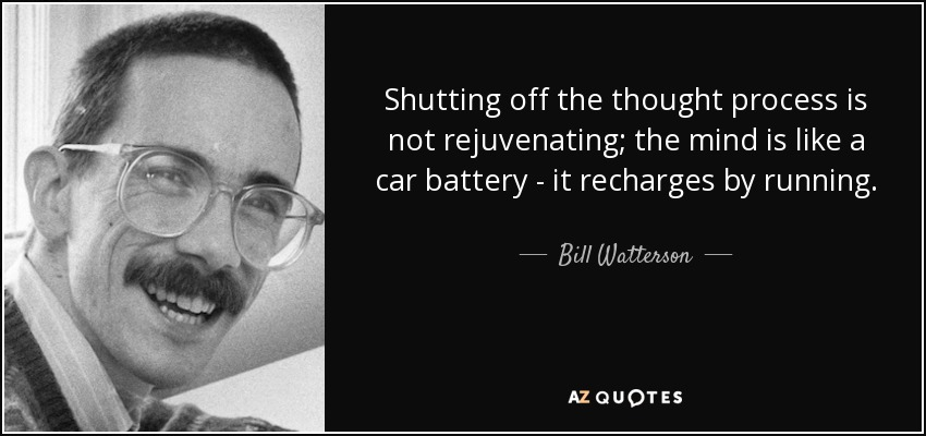 Shutting off the thought process is not rejuvenating; the mind is like a car battery - it recharges by running. - Bill Watterson