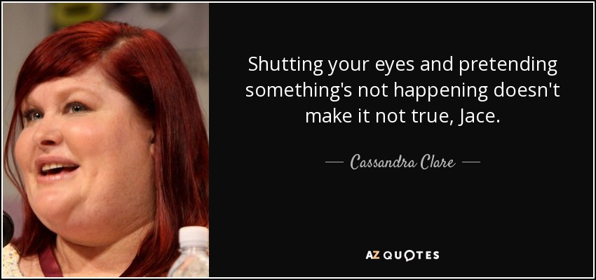 Shutting your eyes and pretending something's not happening doesn't make it not true, Jace. - Cassandra Clare