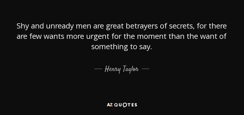 Shy and unready men are great betrayers of secrets, for there are few wants more urgent for the moment than the want of something to say. - Henry Taylor