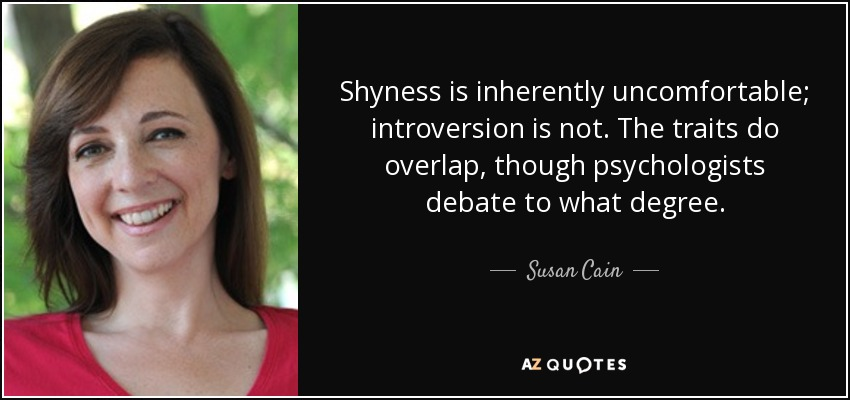 Shyness is inherently uncomfortable; introversion is not. The traits do overlap, though psychologists debate to what degree. - Susan Cain