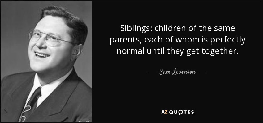 Siblings: children of the same parents, each of whom is perfectly normal until they get together. - Sam Levenson